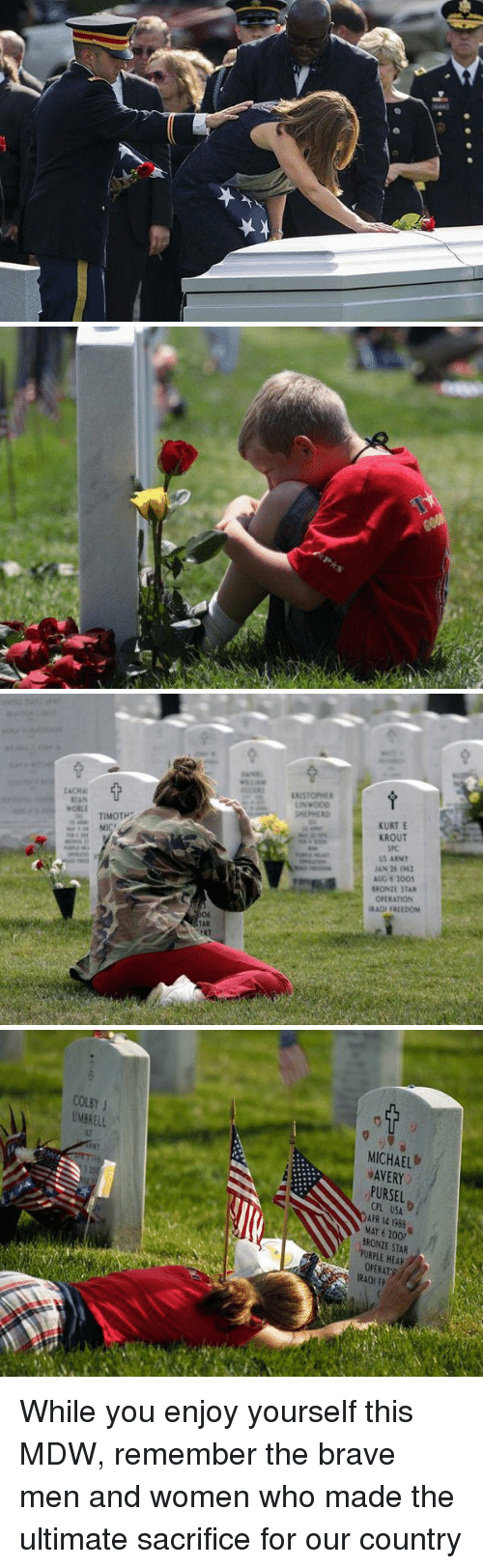 brony: TIMOTP  TAR  KURT E  KROUT  SRC  US ARMY  JAN 16  AUG 2005  BRONIE STAR  ORATION  RAO FREEDOM   COLEY  J  UMERELL  MICHAEL  AVERY  PURSEL  APR 14 1988  MAY 6 BRONTE STAR  PURPLE HEAR  OPERAT  IRA0l EP While you enjoy yourself this MDW, remember the brave men and women who made the ultimate sacrifice for our country