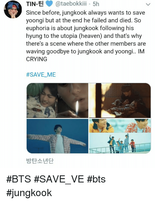 waving: TIN-E@taebokki 5h  Since before, jungkook always wants to save  yoongi but at the end he failed and died. So  euphoria is about jungkook following his  hyung to the utopia (heaven) and that's why  there's a scene where the other members are  waving goodbye to jungkook and yoongi.. IM  CRYING  #SAVEME  -  방탄소년단 #BTS #SAVE_VE #bts #jungkook