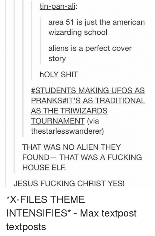 Holi Shit: tin-pan-ali:  area 51 is just the american  wizarding school  aliens is a perfect cover  story  hOLY SHIT  #STUDENTS MAKING UFOS AS  PRANKS #IT'S AS TRADITIONAL  AS THE TRIWIZARDS  TOURNAMENT (via  thestarlesswanderer)  THAT WAS NO ALIEN THEY  FOUND THAT WAS A FUCKING  HOUSE ELF  JESUS FUCKING CHRIST YES! *X-FILES THEME INTENSIFIES* - Max textpost textposts