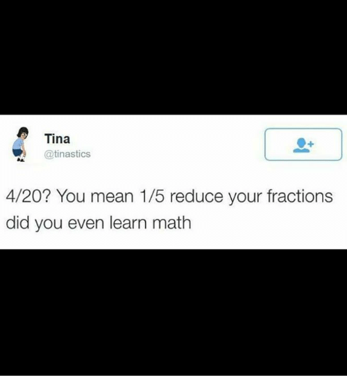 4:20: Tina  R @tinastics  4/20? You mean 1/5 reduce your fractions  did you even learn math