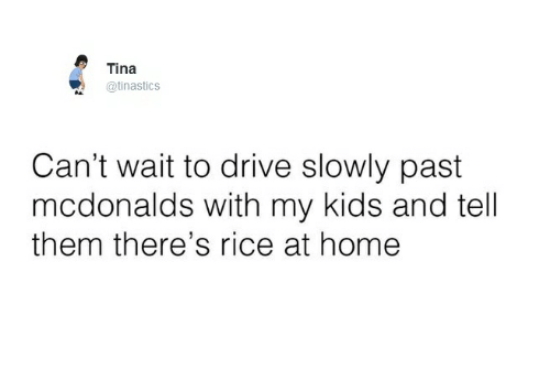 Drived: Tina  @tinastics  Can't wait to drive slowly past  mcdonalds with my kids and tell  them there's rice at home