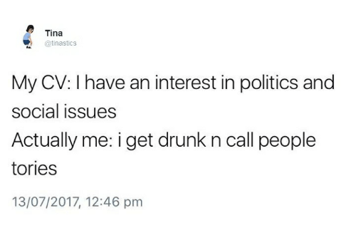 Drunked: Tina  @tinasticS  My CV: I have an interest in politics and  social issues  Actually me: i get drunk n call people  tories  13/07/2017, 12:46 pm