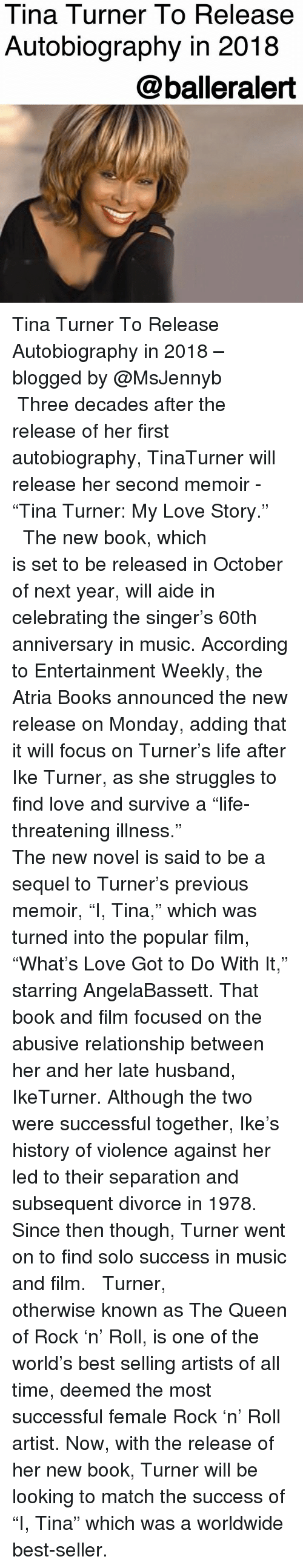 """Autobiography: Tina Turner To Release  Autobiography in 2018  @balleralert Tina Turner To Release Autobiography in 2018 – blogged by @MsJennyb ⠀⠀⠀⠀⠀⠀⠀ ⠀⠀⠀⠀⠀⠀⠀ Three decades after the release of her first autobiography, TinaTurner will release her second memoir - """"Tina Turner: My Love Story."""" ⠀⠀⠀⠀⠀⠀⠀ ⠀⠀⠀⠀⠀⠀⠀ The new book, which is set to be released in October of next year, will aide in celebrating the singer's 60th anniversary in music. According to Entertainment Weekly, the Atria Books announced the new release on Monday, adding that it will focus on Turner's life after Ike Turner, as she struggles to find love and survive a """"life-threatening illness."""" ⠀⠀⠀⠀⠀⠀⠀ ⠀⠀⠀⠀⠀⠀⠀ The new novel is said to be a sequel to Turner's previous memoir, """"I, Tina,"""" which was turned into the popular film, """"What's Love Got to Do With It,"""" starring AngelaBassett. That book and film focused on the abusive relationship between her and her late husband, IkeTurner. Although the two were successful together, Ike's history of violence against her led to their separation and subsequent divorce in 1978. Since then though, Turner went on to find solo success in music and film. ⠀⠀⠀⠀⠀⠀⠀ ⠀⠀⠀⠀⠀⠀⠀ Turner, otherwise known as The Queen of Rock 'n' Roll, is one of the world's best selling artists of all time, deemed the most successful female Rock 'n' Roll artist. Now, with the release of her new book, Turner will be looking to match the success of """"I, Tina"""" which was a worldwide best-seller."""