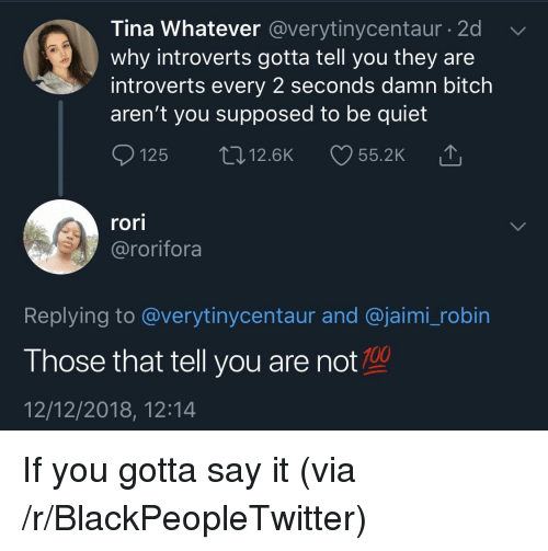 Anaconda, Bitch, and Blackpeopletwitter: Tina Whatever @verytinycentaur - 2d  why introverts gotta tell you they are  introverts every 2 seconds damn bitch  aren't you supposed to be quiet  Ọ125 12.6K 55.2K  rori  @rorifora  Replying to @verytinycentaur and @jaimi_robin  Those that tell you are not 100  12/12/2018, 12:14 If you gotta say it (via /r/BlackPeopleTwitter)
