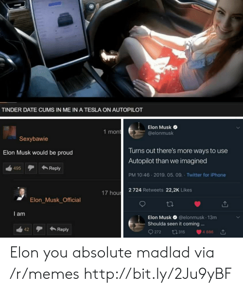 It Coming: TINDER DATE CUMS IN ME IN A TESLA ON AUTOPILOT  Elon Musk  @elonmusk  1 mon  Sexybawie  Turns out there's more ways to use  Autopilot than we imagined  PM 10:46 2019. 05. 09. Twitter for iPhone  2 724 Retweets 22,2K Likes  Elon Musk would be proud  ←Reply  495  17 hour  Elon_Musk_Official  I am  Elon Musk & @elonmusk 13m  Shoulda seen it coming.  42テ←Reply  272 ta 315 4886 Elon you absolute madlad via /r/memes http://bit.ly/2Ju9yBF