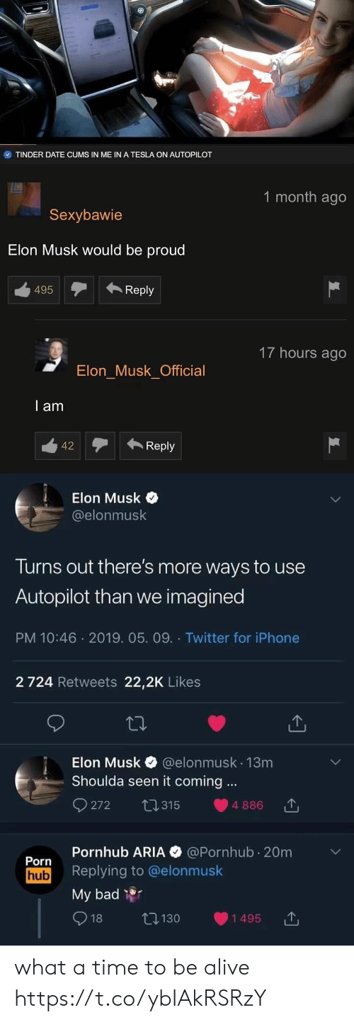 Pornhub Aria: TINDER DATE CUMS IN ME IN A TESLA ON AUTOPILOT   1 month ago  Sexybawie  Elon Musk would be proud  495Reply  17 hours ago  Elon Musk Official  l am  12Reply   Elon Musk  @elonmusk  Turns out there's more ways to use  Autopilot than we imagined  PM 10:46 2019. 05. 09. Twitter for iPhone  2 724 Retweets 22,2K Likes  Elon Musk @elonmusk 13m  Shoulda seen it coming.  272 315 886  Pornhub ARIA @Pornhub 20m  Porn  hub Replying to @elonmusk  My bad  1495  130  18 what a time to be alive https://t.co/ybIAkRSRzY