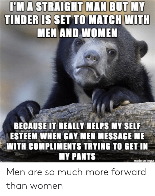 Tinder, Imgur, and Match: TINDER IS SET TO MATCH WITH  MEN AND WOMEN  BECAUSE IT REALLY HELPS MY SELF  ESTEEM WHEN GAY MEN MESSAGE ME  WITH COMPLIMENTS TRYING TO GET IN  MY PANTS  made on imgur Men are so much more forward than women