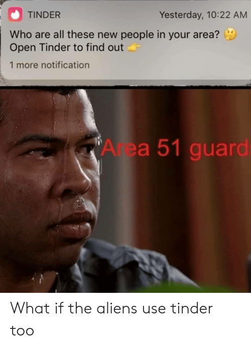 New People: TINDER  Yesterday, 10:22 AM  Who are all these new people in your area?  Open Tinder to find out  1 more notification  Area 51 guard: What if the aliens use tinder too
