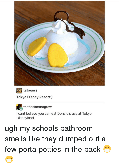 Disney, Disneyland, and Memes: tinkeperi  Tokyo Disney Resort  thefleshmustgrow  i cant believe you can eat Donald's ass at Tokyo  Disneyland ugh my schools bathroom smells like they dumped out a few porta potties in the back 😷😷