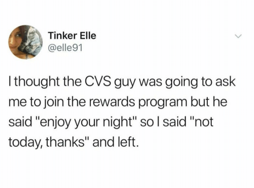 "CVS: Tinker Elle  @elle91  l thought the CVS guy was going to ask  me to join the rewards program but he  said ""enjoy your night"" so l said ""not  today, thanks"" and left."