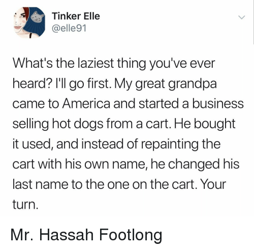hot dogs: Tinker Elle  @elle91  What's the laziest thing you've ever  heard? l'll go first. My great grandpa  came to America and started a business  selling hot dogs from a cart. He bought  it used, and instead of repainting the  cart with his own name, he changed his  last name to the one on the cart. Your  turn Mr. Hassah Footlong