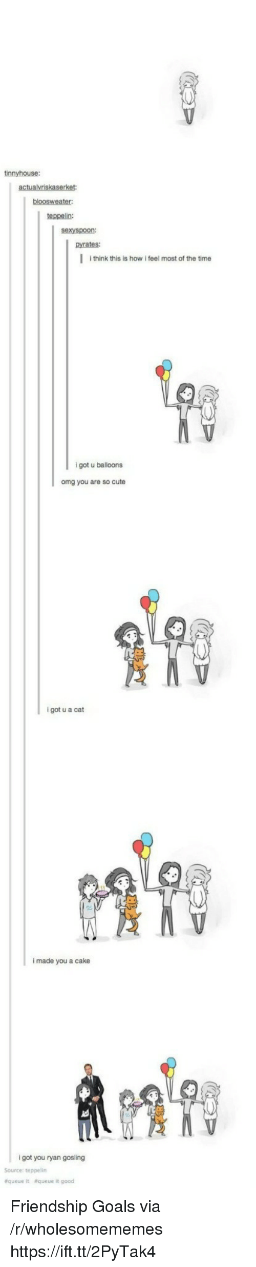 Ryan Gosling: tinnyhouse:  teppelin:  sexyspoon:  pyrates:  I think this is how i feel most of the time  9  igot u balloons  omg you are so cute  i got u a cat  i made you a cake  i got you ryan gosling  Source: teppelin  &queue  &queue it good Friendship Goals via /r/wholesomememes https://ift.tt/2PyTak4