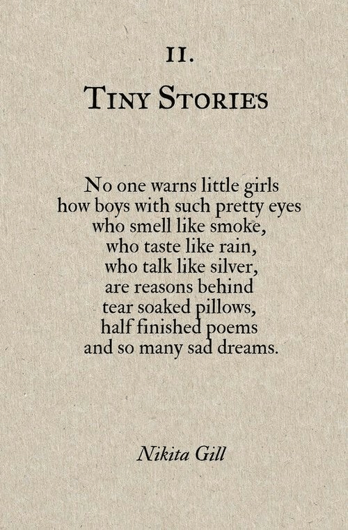 Little Girls: TINY STORIES  No one warns little girls  how boys with such pretty eyes  who smell like smoke,  who taste like rain,  who talk like silver,  are reasons behind  tear soaked pillows,  half finished poems  and so many sad dreams  Nikita Gill