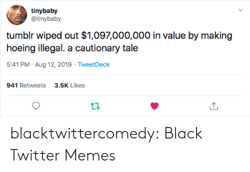 Twitter Memes: tinybaby  @tinybaby  tumblr wiped out $1,097,000,000 in value by making  hoeing illegal. a cautionary tale  5:41 PM Aug 12, 2019 TweetDeck  941 Retweets3.5K Likes blacktwittercomedy:  Black Twitter Memes