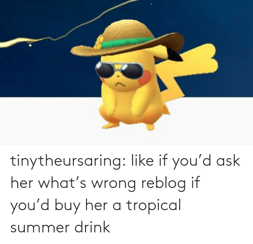 Summer: tinytheursaring: like if you'd ask her what's wrong reblog if you'd buy her a tropical summer drink