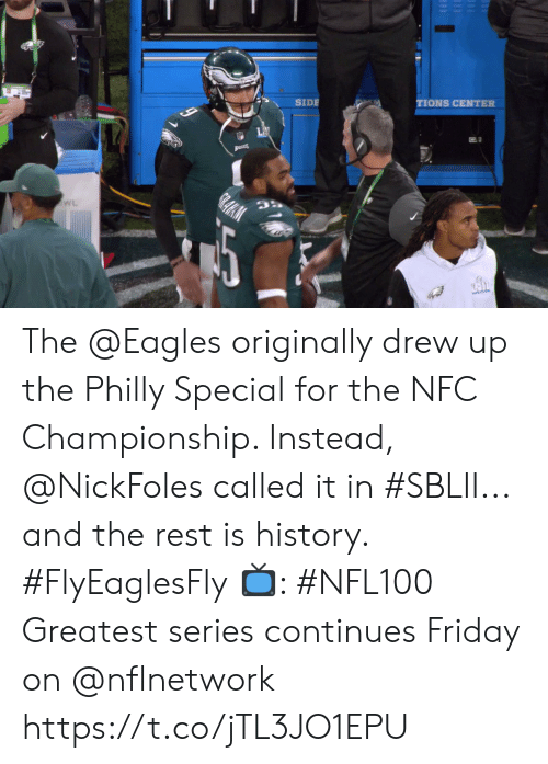 Championship: TIONS CENTER  SIDE  LAI  GRAHM  WL The @Eagles originally drew up the Philly Special for the NFC Championship. Instead, @NickFoles called it in #SBLII... and the rest is history. #FlyEaglesFly  📺: #NFL100 Greatest series continues Friday on @nflnetwork https://t.co/jTL3JO1EPU