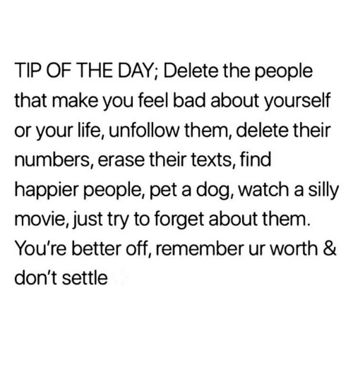 Bad, Life, and Movie: TIP OF THE DAY; Delete the people  that make you feel bad about yourself  or your life, unfollow them, delete their  numbers, erase their texts, find  happier people, pet a dog, watch a silly  movie, just try to forget about them  You're better off, remember ur worth &  don't settle