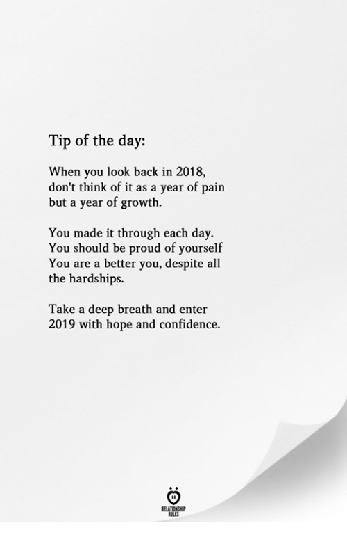 Confidence, Proud, and Hope: Tip of the day:  When you look back in 2018,  don't think of it as a year of pain  but a year of growth.  You made it through each day.  You should be proud of yourself  You are a better you, despite all  the hardships.  Take a deep breath and enter  2019 with hope and confidence.