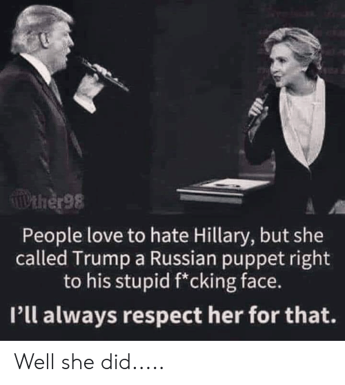 Love, Respect, and Trump: TIPEHER98  People love to hate Hillary, but she  called Trump a Russian puppet right  to his stupid f*cking face.  Pll always respect her for that. Well she did.....