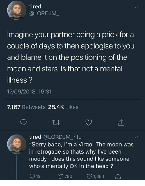"""Dank, Head, and Sorry: tired  @LORDJM_  Imagine your partner being a prick for a  couple of days to then apologise to you  and blame it on the positioning of the  moon and stars. Is that not a mental  illness?  17/09/2018, 16:31  7,167 Retweets 28.4K Likes  tired @LORDJM 1d  """"Sorry babe, I'm a Virgo. The moon was  in retrogade so thats why I've been  moody"""" does this sound like someone  who's mentally OK in the head?  19 t786 1,884 T"""