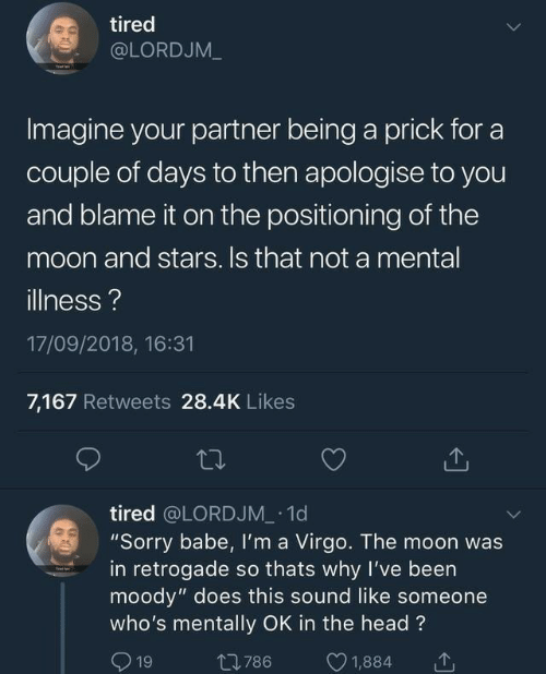 "Days To: tired  @LORDJM_  Imagine your partner being a prick for a  couple of days to then apologise to you  and blame it on the positioning of the  moon and stars. Is that not a mental  illness?  17/09/2018, 16:31  7,167 Retweets 28.4K Likes  tired @LORDJM 1d  ""Sorry babe, Il'm a Virgo. The moon was  in retrogade so thats why I've been  moody"" does this sound like someone  who's mentally OK in the head?  1  1,884  t786  19"