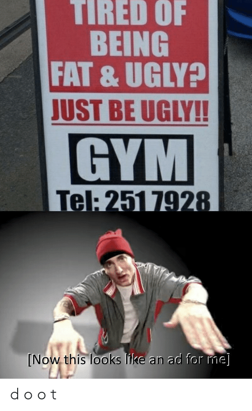 Tel: TIRED OF  BEING  FAT & UGLY?  JUST BE UGLY!!  GYM  Tel: 251 7928  [Now this looks like an ad for me] d o o t