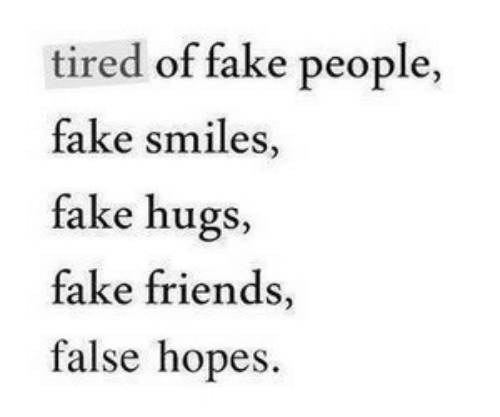 Smiles: tired of fake people  fake smiles,  fake hugs,  fake friends,  false hopes.