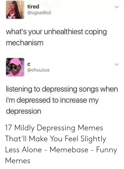 memebase: tired  @ugsadkid  what's your unhealthiest coping  mechanism  C  @chuuzus  listening to depressing songs when  i'm depressed to increase my  depression 17 Mildly Depressing Memes That'll Make You Feel Slightly Less Alone - Memebase - Funny Memes