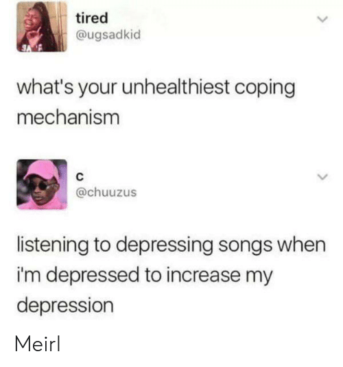 Depression, Songs, and MeIRL: tired  @ugsadkid  what's your unhealthiest coping  mechanism  @chuuzus  listening to depressing songs when  i'm depressed to increase my  depression Meirl
