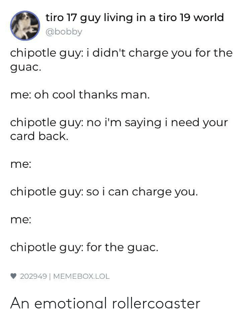 Chipotle: tiro 17 guy living in a tiro 19 world  @bobby  chipotle guy: i didn't charge you for the  guac.  me: oh cool thanks man.  chipotle guy: no i'm saying i need your  card back  me:  chipotle guy: so i can charge you.  me:  chipotle guy: for the guac.  雙202949   MEME BOX. LOL An emotional rollercoaster