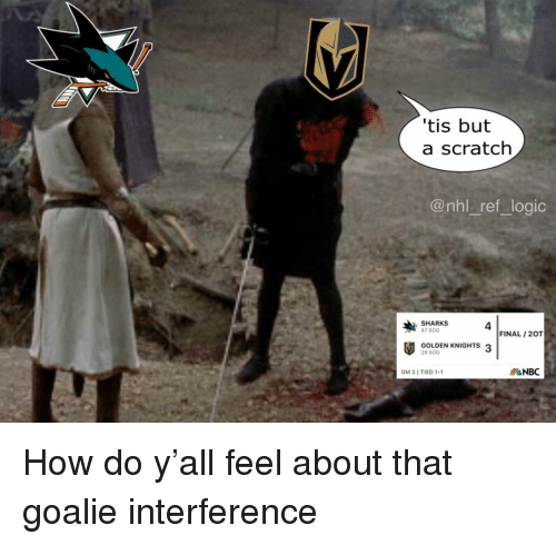 Logic, Memes, and National Hockey League (NHL): tis but  a scratch  @nhl_ref logic  SHARKS  47 SOG  4  FINAL /2OT  GOLDEN KNIGHTS 3  20 SOG  GM 2 I TIED 1-1  &NBC How do y'all feel about that goalie interference
