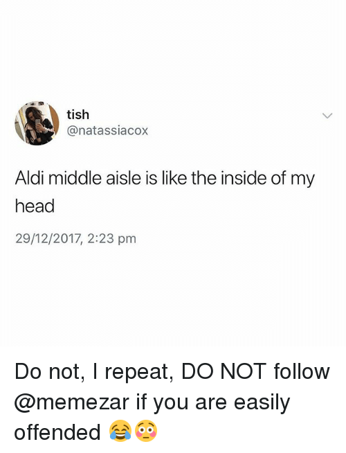 Aldi: tish  @natassiacox  Aldi middle aisle is like the inside of my  head  29/12/2017, 2:23 pm Do not, I repeat, DO NOT follow @memezar if you are easily offended 😂😳