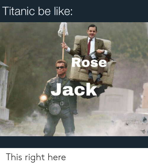 jack: Titanic be like:  Rose  Jack This right here