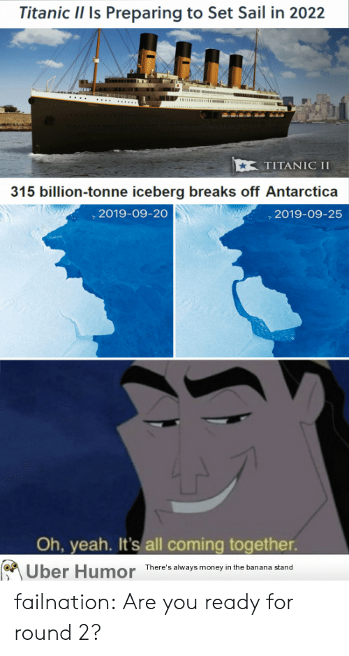 Money, Titanic, and Tumblr: Titanic Il Is Preparing to Set Sail in 2022  timm m  TITANIC II  315 billion-tonne iceberg breaks off Antarctica  2019-09-20  2019-09-25  Oh, yeah. It's all coming together.  There's always money in the banana stand  Uber Humor failnation:  Are you ready for round 2?