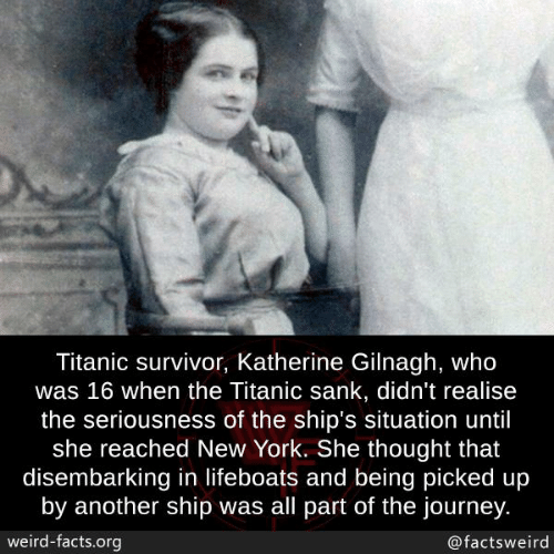 Facts, Journey, and Memes: Titanic survivor, Katherine Gilnagh, who  was 16 when the Titanic sank, didn't realise  the seriousness of the ship's situation until  she reached New York. She thought that  disembarking in lifeboats and being picked up  by another ship was all part of the journey  weird-facts.org  @factsweird