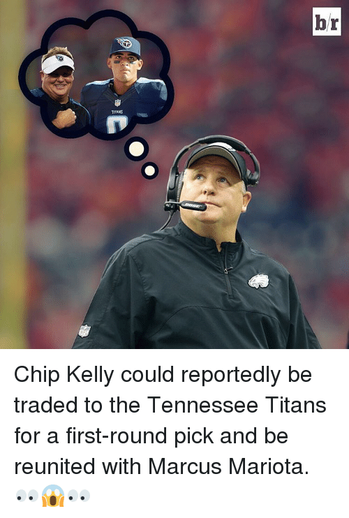 first-round-pick: TITANS  br Chip Kelly could reportedly be traded to the Tennessee Titans for a first-round pick and be reunited with Marcus Mariota. 👀😱👀