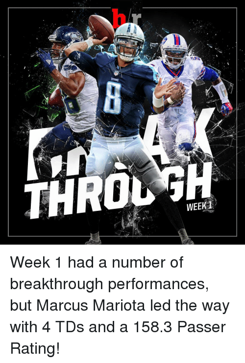 marcus mariota: TITANS  THROL  WEE  d Week 1 had a number of breakthrough performances, but Marcus Mariota led the way with 4 TDs and a 158.3 Passer Rating!