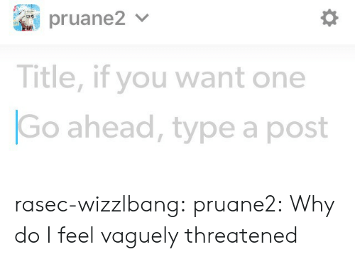 type: Title, if you want one  Go ahead, type a post rasec-wizzlbang: pruane2: Why do I feel vaguely threatened