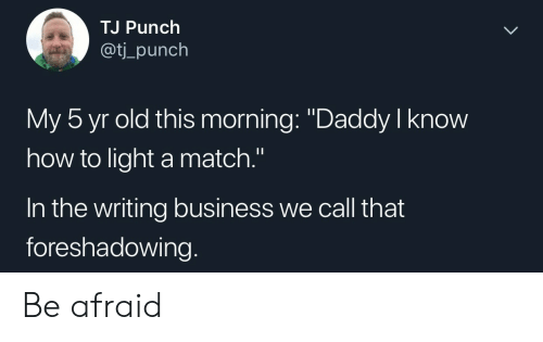 """aot: TJ Punch  aot  ti_punch  My 5 yr old this morning: """"Daddy I know  how to light a match.""""  In the writing business we call that  foreshadowing. Be afraid"""