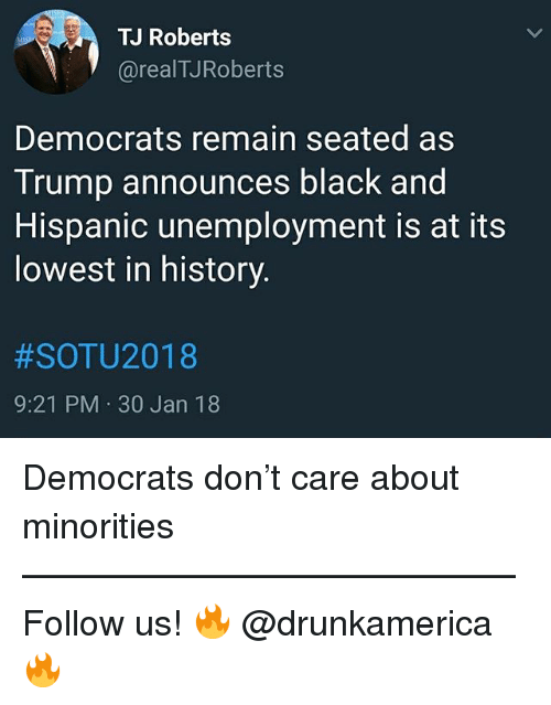 30 Jan: TJ Roberts  @realTJRoberts  Democrats remain seated as  Trump announces black and  Hispanic unemployment is at its  lowest in history  #SOTU2018  9:21 PM 30 Jan 18 Democrats don't care about minorities —————————————— Follow us! 🔥 @drunkamerica 🔥