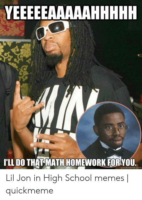 High School Memes: TL DO THATMATH HOMEWORK FORYOU  quickmeme.com Lil Jon in High School memes | quickmeme