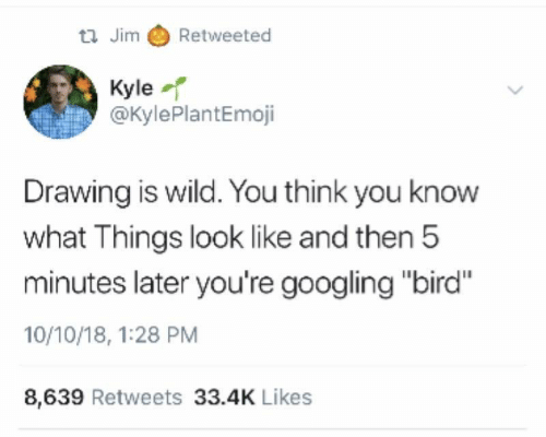 """Wild, Think, and You: tl Jim Retweeted  Kyle  @KylePlantEmoji  Drawing is wild. You think you know  what Things look like and then 5  minutes later you're googling """"bird""""  10/10/18, 1:28 PM  8,639 Retweets 33.4K Likes"""