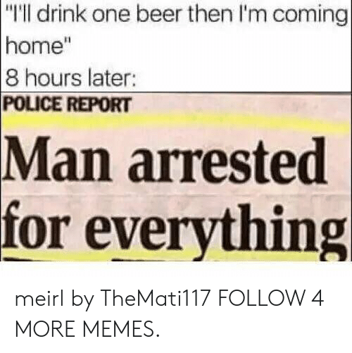 """Man Arrested For Everything: """"T'll drink one beer then I'm coming  home""""  8 hours later:  POLICE REPORT  Man arrested  for everything meirl by TheMati117 FOLLOW 4 MORE MEMES."""