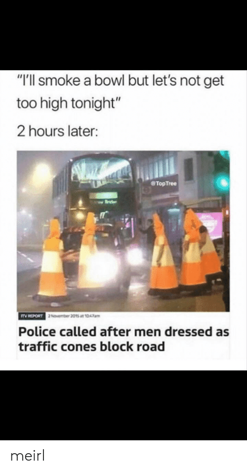"""Too High: """"T'll smoke a bowl but let's not get  too high tonight""""  2 hours later:  TopTree  Police called after men dressed as  traffic cones block road meirl"""
