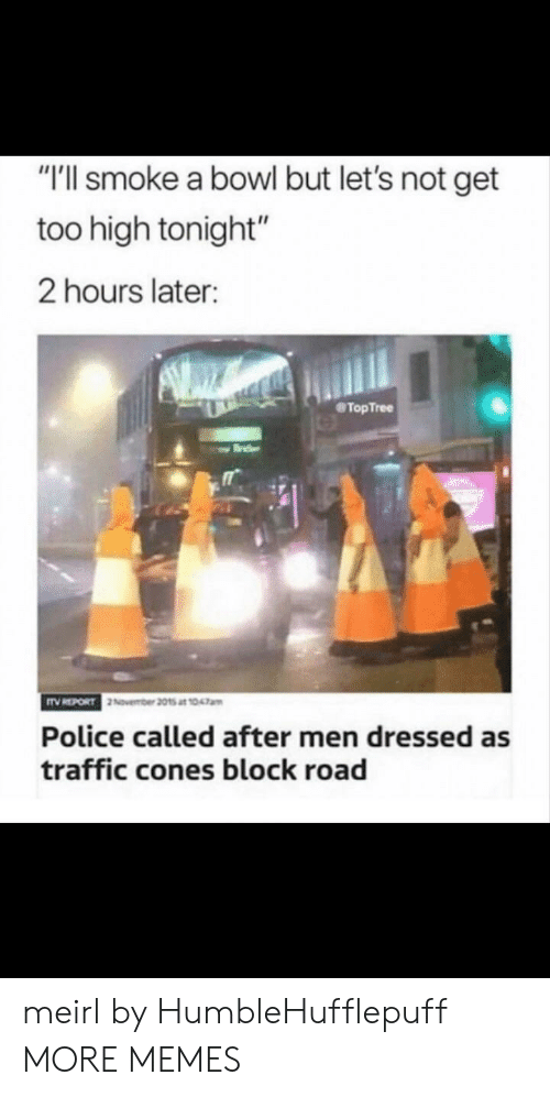 """Too High: """"T'll smoke a bowl but let's not get  too high tonight""""  2 hours later:  TopTree  Police called after men dressed as  traffic cones block road meirl by HumbleHufflepuff MORE MEMES"""