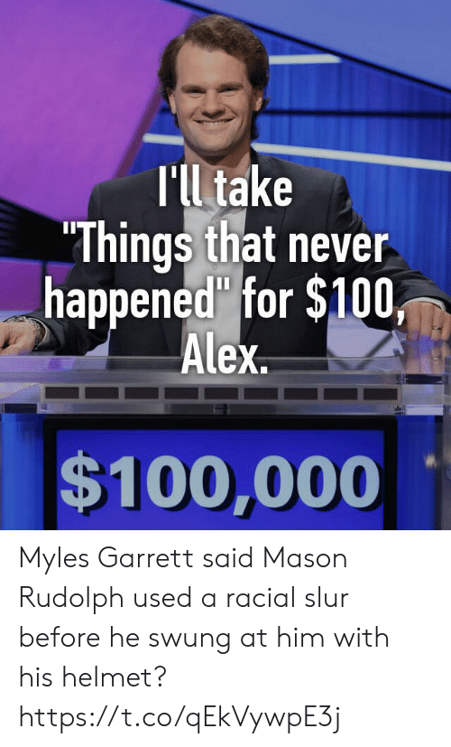 "helmet: T'll take  ""Things that never  happened"" for $100,  Alex  $100,000 Myles Garrett said Mason Rudolph used a racial slur before he swung at him with his helmet? https://t.co/qEkVywpE3j"