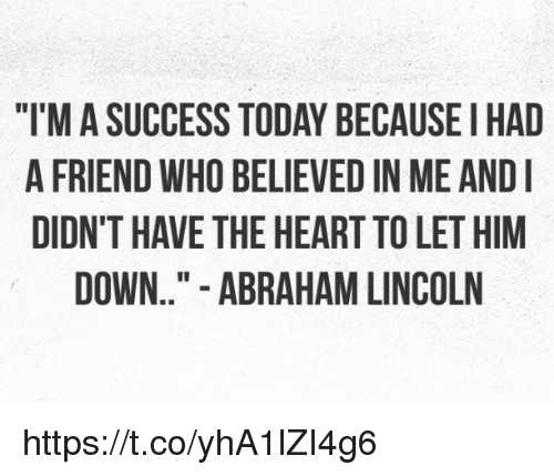 "Abraham Lincoln, Memes, and Abraham: ""T'M A SUCCESS TODAY BECAUSEI HAD  A FRIEND WHO BELIEVED IN ME AND  DIDN'T HAVE THE HEART TO LET HIM  DOWN.."" - ABRAHAM LINCOLN https://t.co/yhA1lZI4g6"