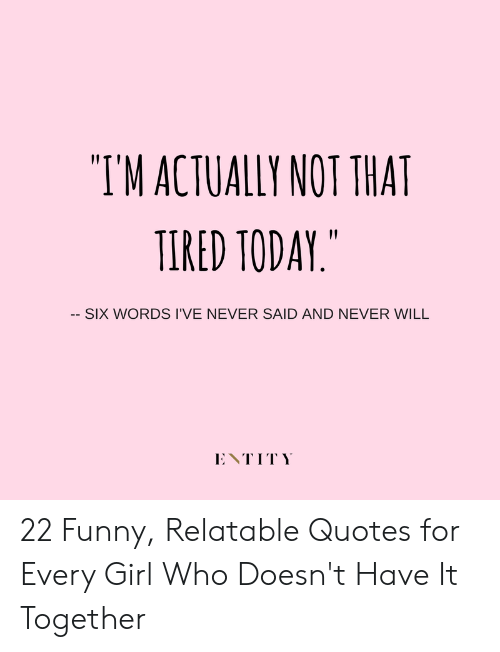 TM ACTUALLY NOT THAT TIRED TODAY -- SIX WORDS I\'VE NEVER ...