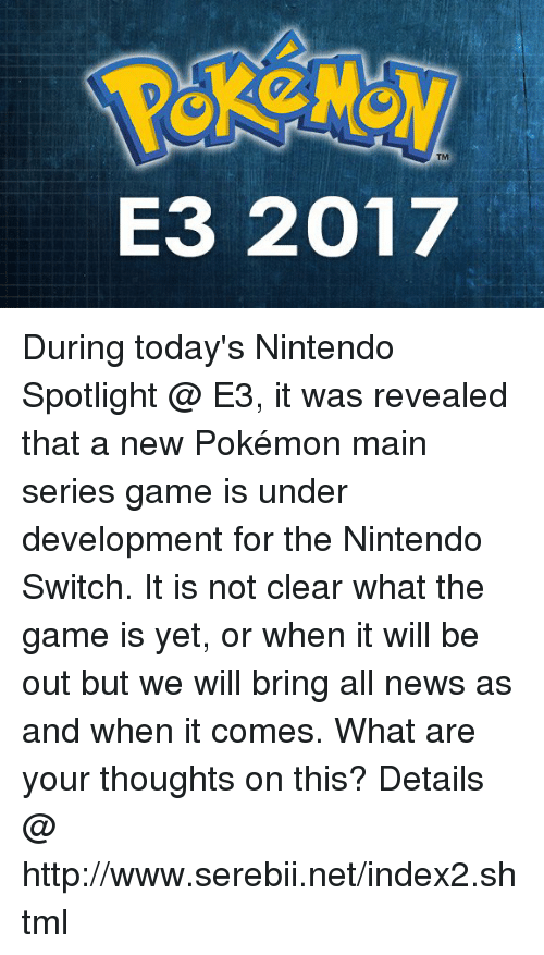new pokemon: TM  E3 2017 During today's Nintendo Spotlight @ E3, it was revealed that a new Pokémon main series game is under development for the Nintendo Switch. It is not clear what the game is yet, or when it will be out but we will bring all news as and when it comes. What are your thoughts on this? Details @ http://www.serebii.net/index2.shtml