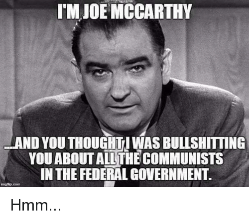 federal government: TM JOE MCCARTHY  AND YOU THOUGHTI WAS BULLSHITTING  YOUABOUT AILTHECOMMUNISTS  IN THE FEDERAL GOVERNMENT. Hmm...